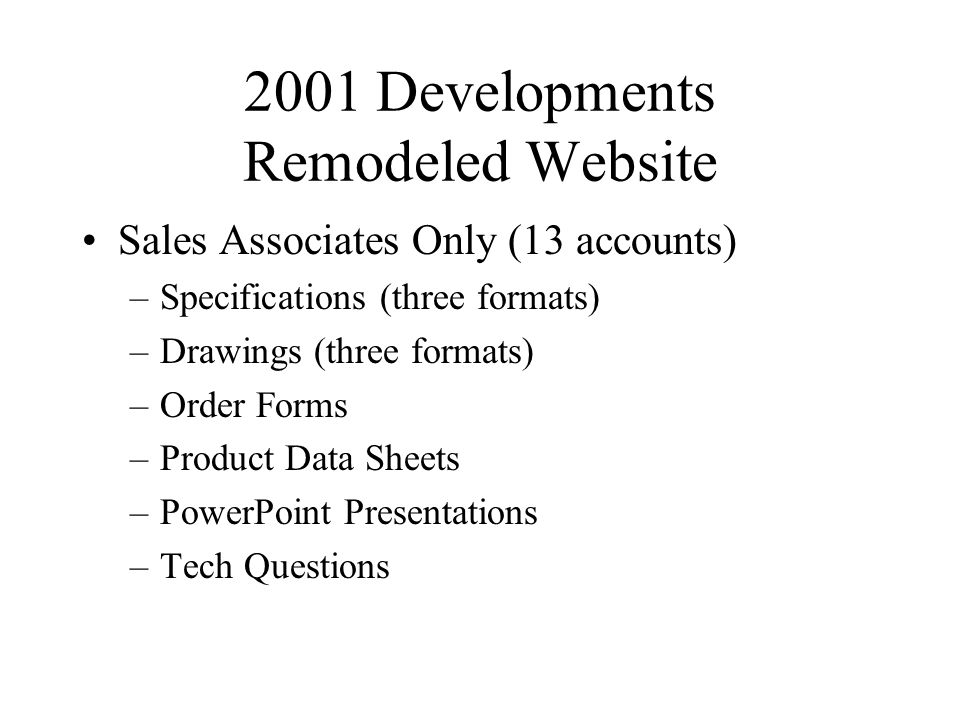 2001 Developments Remodeled Website Sales Associates Only (13 accounts) –Specifications (three formats) –Drawings (three formats) –Order Forms –Product Data Sheets –PowerPoint Presentations –Tech Questions
