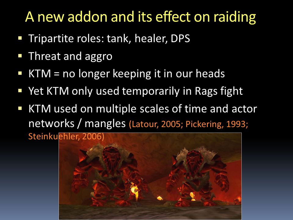 A new addon and its effect on raiding  Tripartite roles: tank, healer, DPS  Threat and aggro  KTM = no longer keeping it in our heads  Yet KTM only used temporarily in Rags fight  KTM used on multiple scales of time and actor networks / mangles (Latour, 2005; Pickering, 1993; Steinkuehler, 2006)