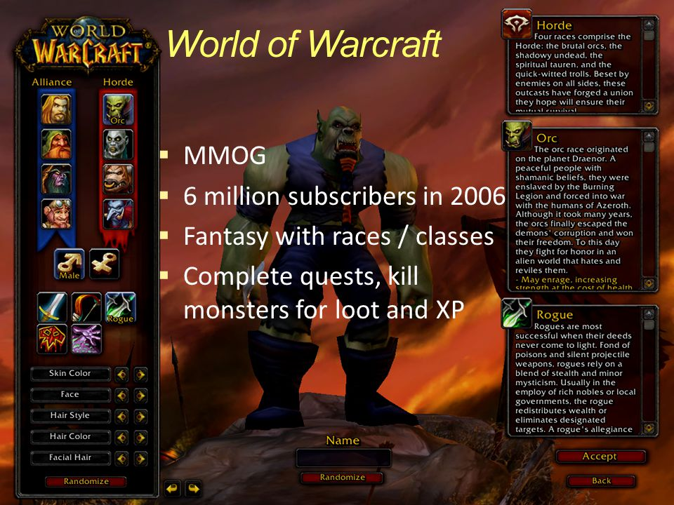 World of Warcraft  MMOG  6 million subscribers in 2006  Fantasy with races / classes  Complete quests, kill monsters for loot and XP