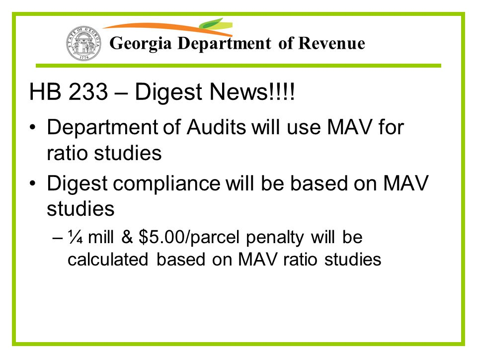 Georgia Department of Revenue HB 233 – Digest News!!!! Department of Audits will use MAV for ratio studies Digest compliance will be based on MAV stud