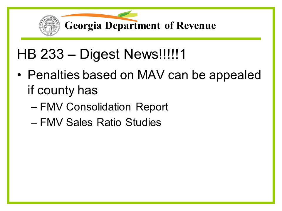 Georgia Department of Revenue HB 233 – Digest News!!!!!1 Penalties based on MAV can be appealed if county has –FMV Consolidation Report –FMV Sales Ratio Studies