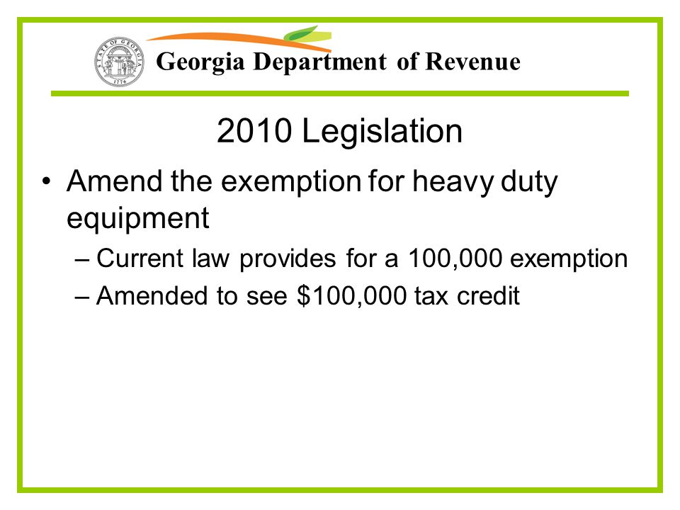Georgia Department of Revenue 2010 Legislation Amend the exemption for heavy duty equipment –Current law provides for a 100,000 exemption –Amended to