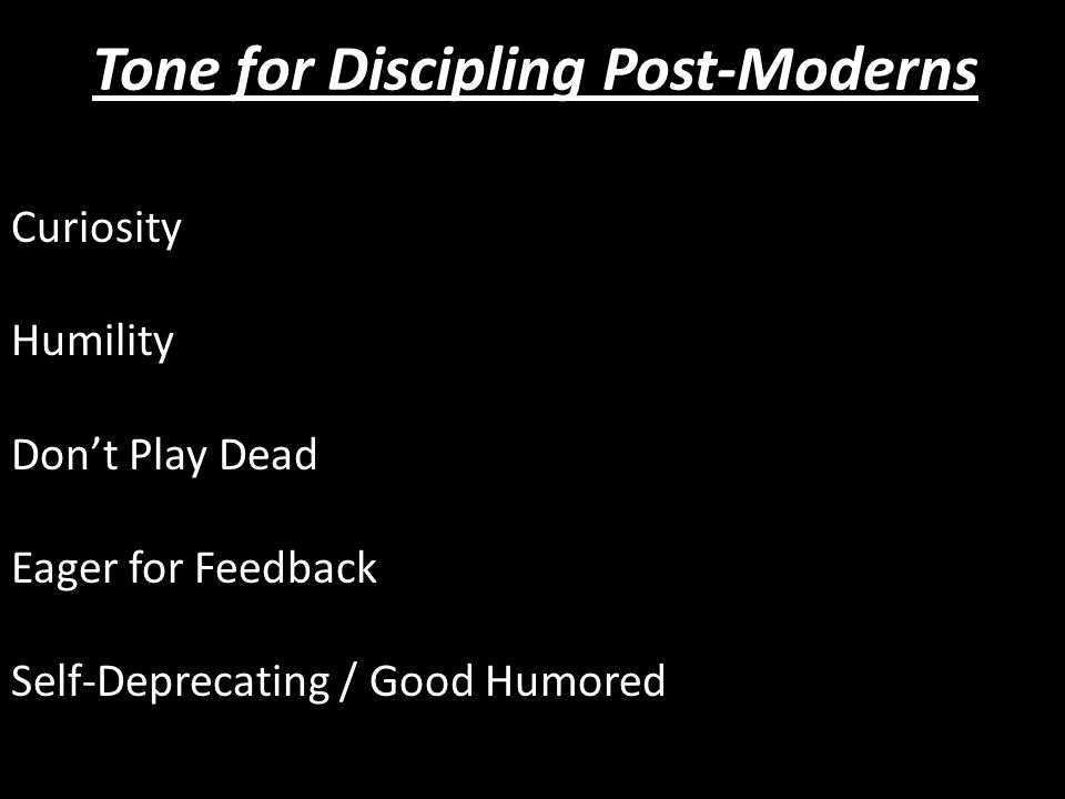 Curiosity Humility Don't Play Dead Eager for Feedback Self-Deprecating / Good Humored Tone for Discipling Post-Moderns