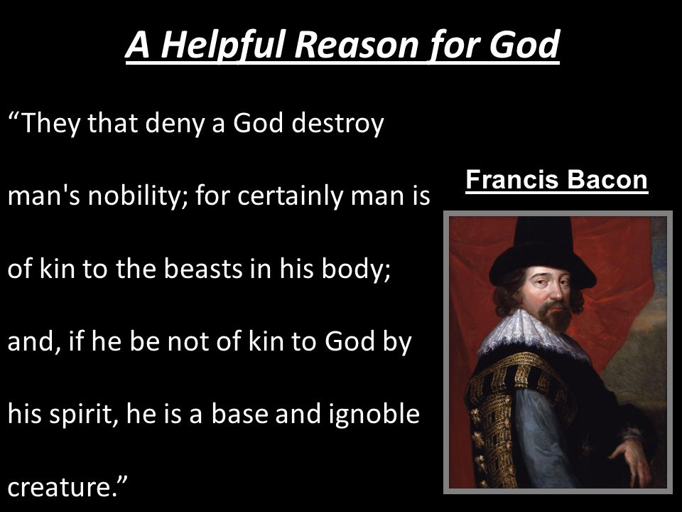They that deny a God destroy man s nobility; for certainly man is of kin to the beasts in his body; and, if he be not of kin to God by his spirit, he is a base and ignoble creature. A Helpful Reason for God Francis Bacon