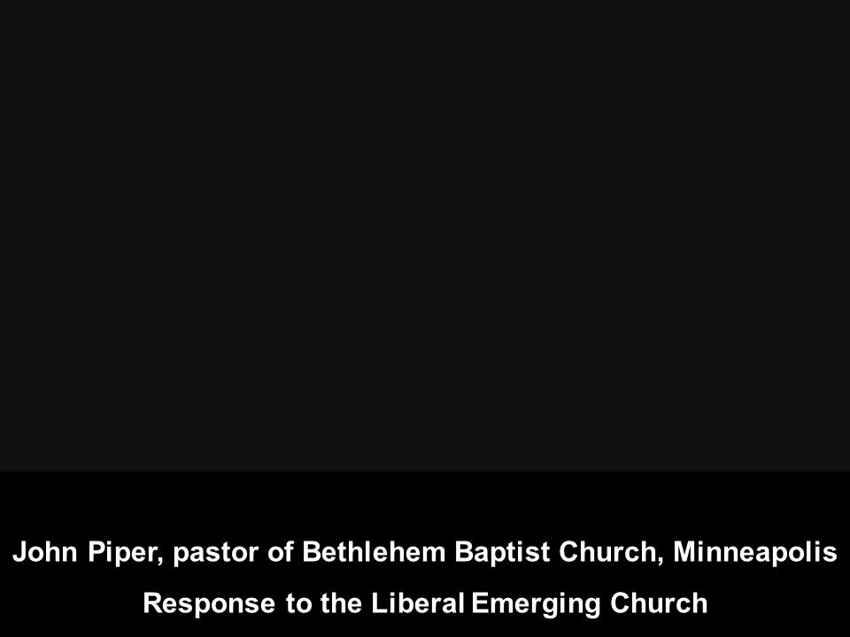 John Piper, pastor of Bethlehem Baptist Church, Minneapolis Response to the Liberal Emerging Church