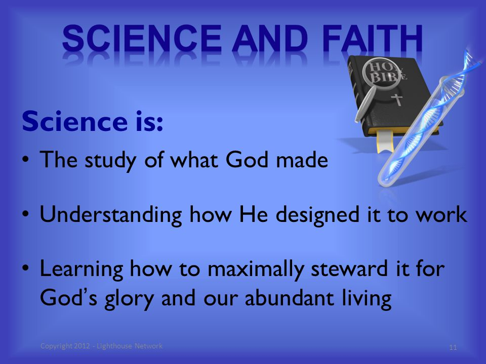 Science is: The study of what God made Understanding how He designed it to work Learning how to maximally steward it for God's glory and our abundant