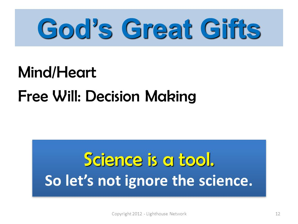 God's Great Gifts Mind/Heart Free Will: Decision Making Copyright 2012 - Lighthouse Network12 Science is a tool. So let's not ignore the science. Scie