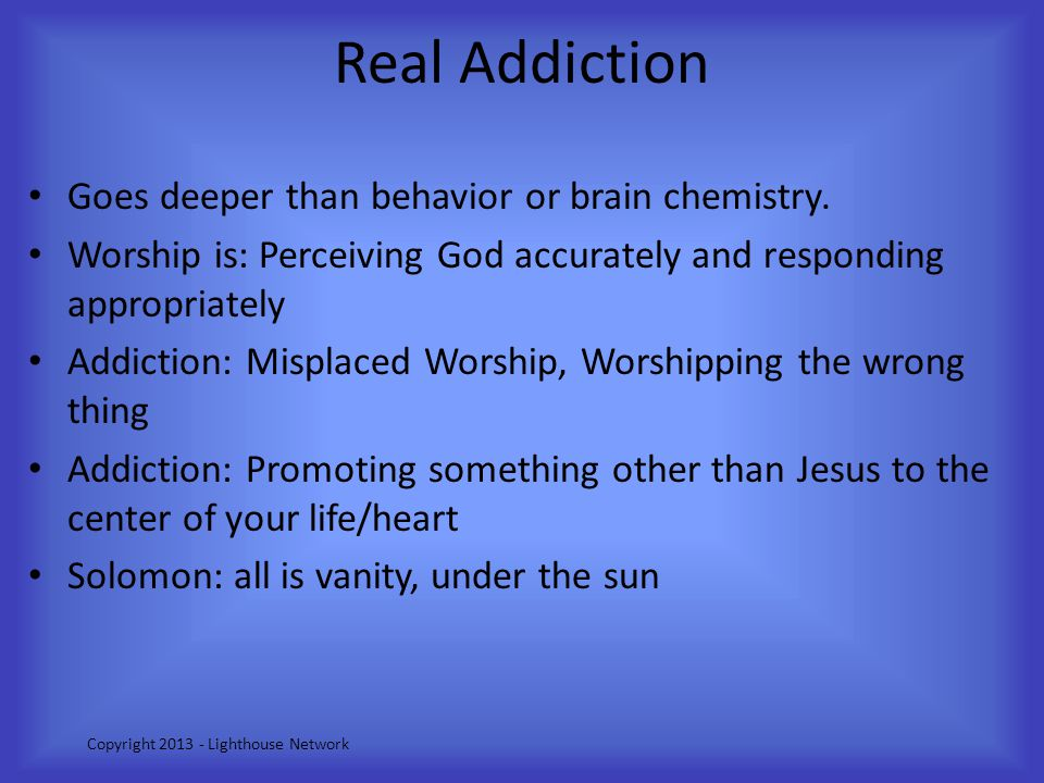 Real Addiction Goes deeper than behavior or brain chemistry. Worship is: Perceiving God accurately and responding appropriately Addiction: Misplaced W