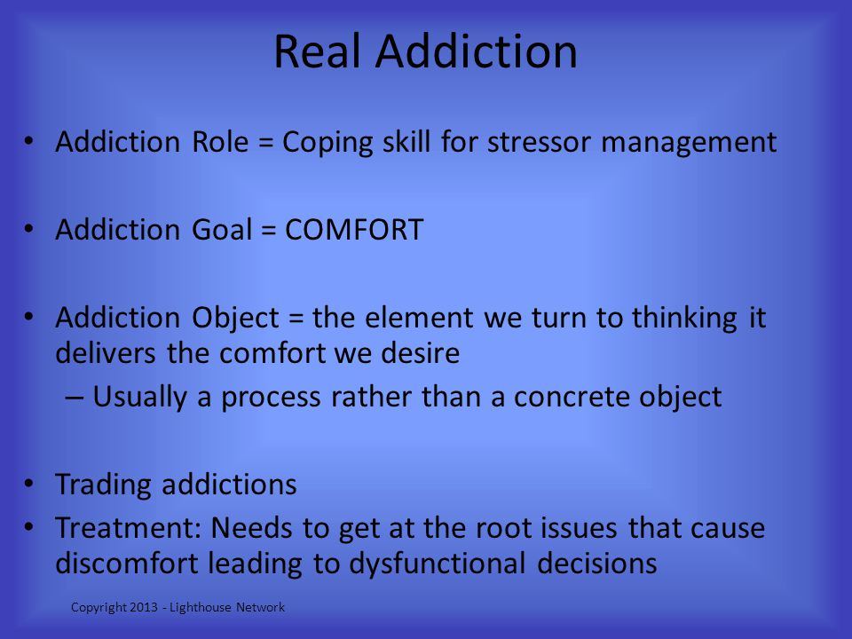 Real Addiction Addiction Role = Coping skill for stressor management Addiction Goal = COMFORT Addiction Object = the element we turn to thinking it de