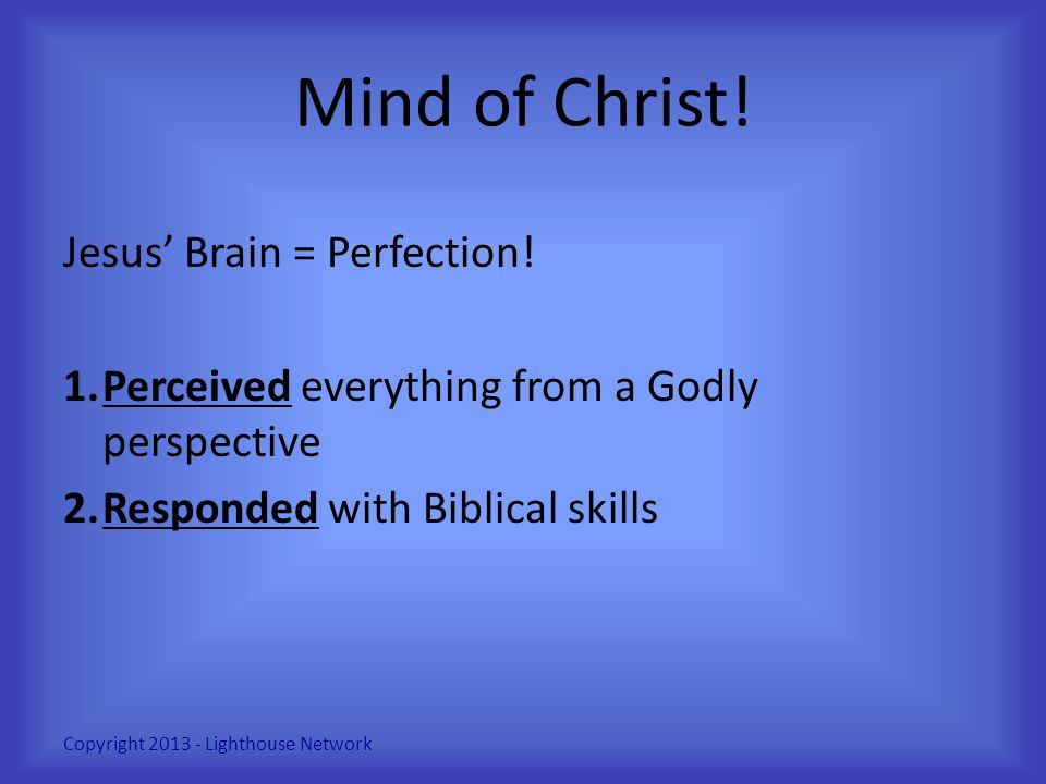 Mind of Christ! Jesus' Brain = Perfection! 1.Perceived everything from a Godly perspective 2.Responded with Biblical skills Copyright 2013 - Lighthous