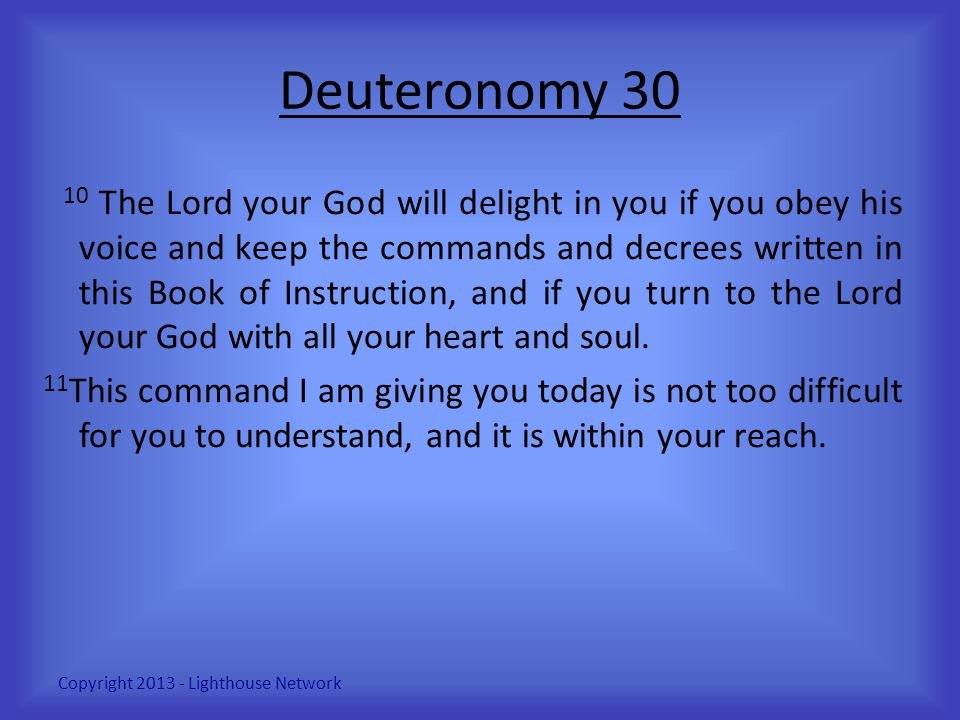 Deuteronomy 30 10 The Lord your God will delight in you if you obey his voice and keep the commands and decrees written in this Book of Instruction, a