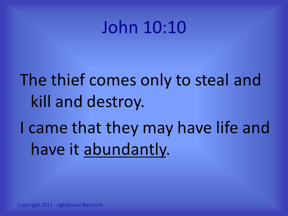 John 10:10 The thief comes only to steal and kill and destroy. I came that they may have life and have it abundantly. Copyright 2013 - Lighthouse Netw