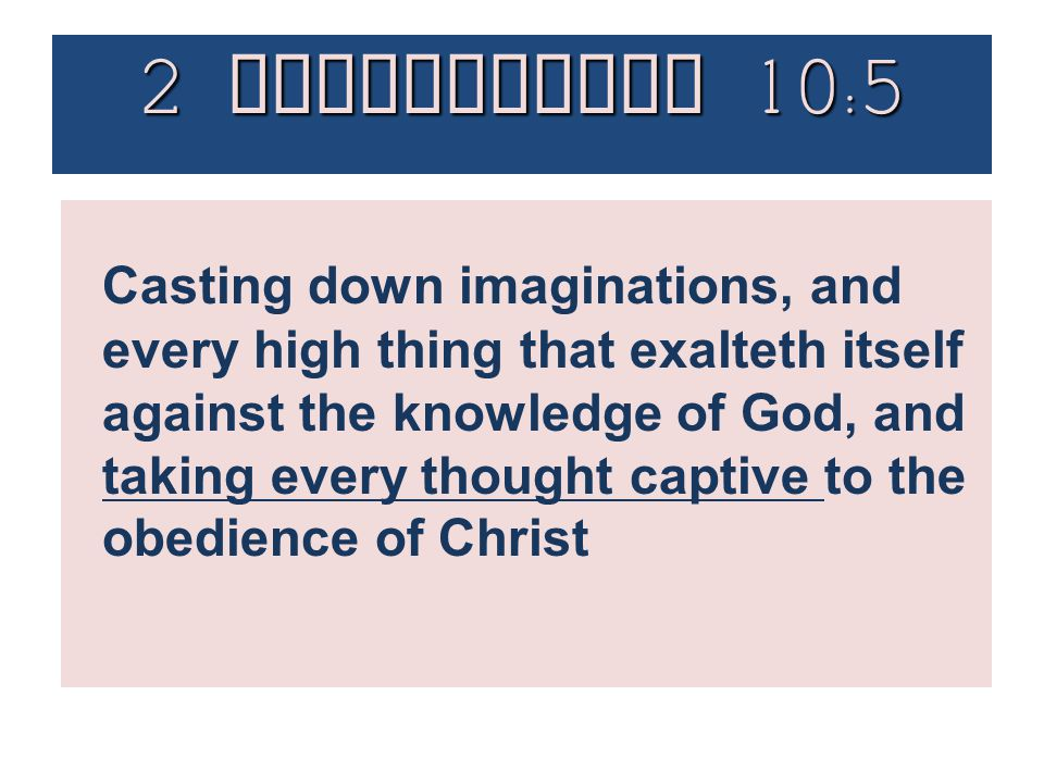 Casting down imaginations, and every high thing that exalteth itself against the knowledge of God, and taking every thought captive to the obedience o