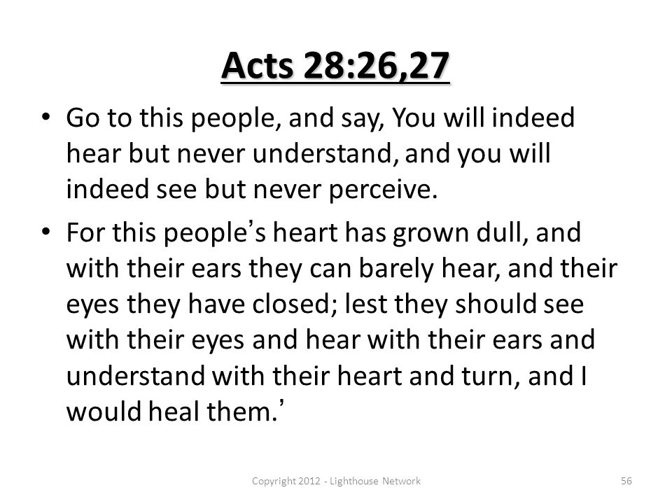 Acts 28:26,27 Go to this people, and say, You will indeed hear but never understand, and you will indeed see but never perceive. For this people's hea