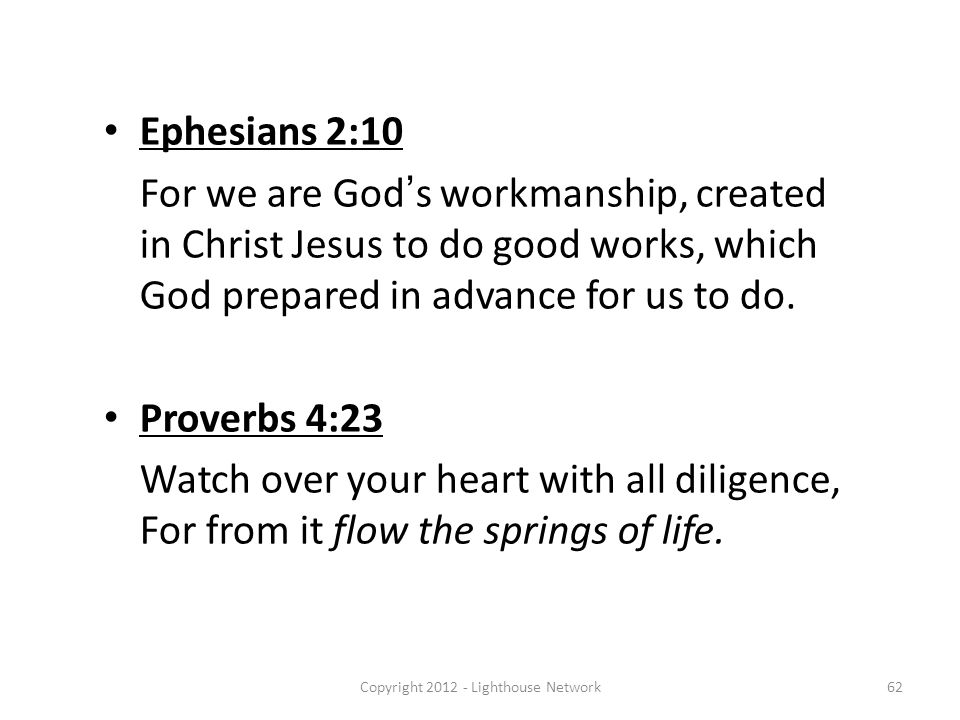 Ephesians 2:10 For we are God's workmanship, created in Christ Jesus to do good works, which God prepared in advance for us to do. Proverbs 4:23 Watch