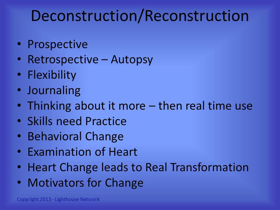 Deconstruction/Reconstruction Prospective Retrospective – Autopsy Flexibility Journaling Thinking about it more – then real time use Skills need Pract