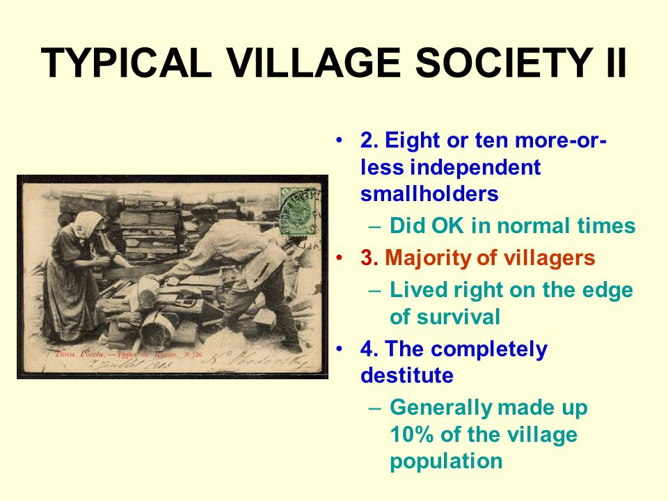 TYPICAL VILLAGE SOCIETY II 2. Eight or ten more-or- less independent smallholders –Did OK in normal times 3. Majority of villagers –Lived right on the