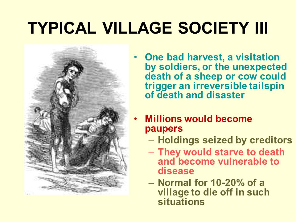 TYPICAL VILLAGE SOCIETY III One bad harvest, a visitation by soldiers, or the unexpected death of a sheep or cow could trigger an irreversible tailspin of death and disaster Millions would become paupers –Holdings seized by creditors –They would starve to death and become vulnerable to disease –Normal for 10-20% of a village to die off in such situations