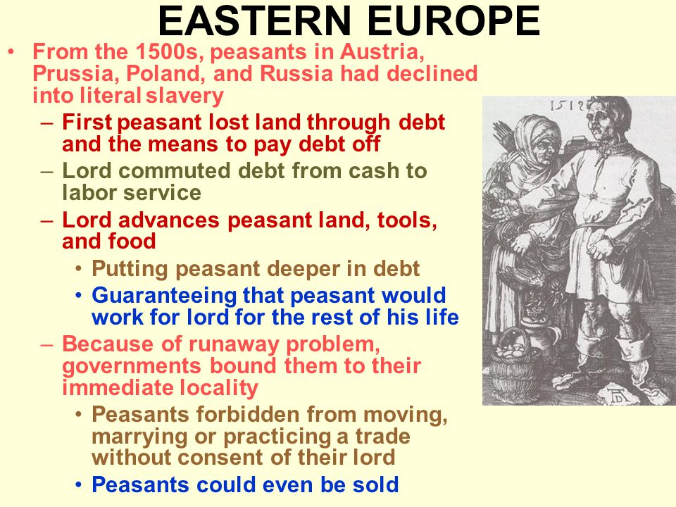 EASTERN EUROPE From the 1500s, peasants in Austria, Prussia, Poland, and Russia had declined into literal slavery –First peasant lost land through debt and the means to pay debt off –Lord commuted debt from cash to labor service –Lord advances peasant land, tools, and food Putting peasant deeper in debt Guaranteeing that peasant would work for lord for the rest of his life –Because of runaway problem, governments bound them to their immediate locality Peasants forbidden from moving, marrying or practicing a trade without consent of their lord Peasants could even be sold
