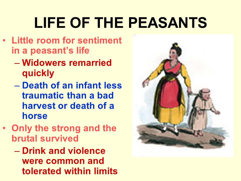 LIFE OF THE PEASANTS Little room for sentiment in a peasant's life –Widowers remarried quickly –Death of an infant less traumatic than a bad harvest o