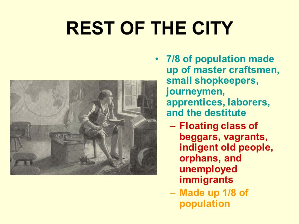REST OF THE CITY 7/8 of population made up of master craftsmen, small shopkeepers, journeymen, apprentices, laborers, and the destitute –Floating class of beggars, vagrants, indigent old people, orphans, and unemployed immigrants –Made up 1/8 of population