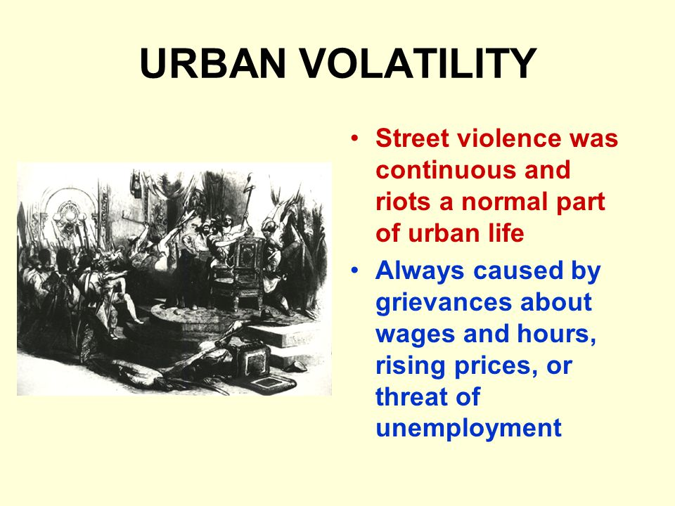 URBAN VOLATILITY Street violence was continuous and riots a normal part of urban life Always caused by grievances about wages and hours, rising prices