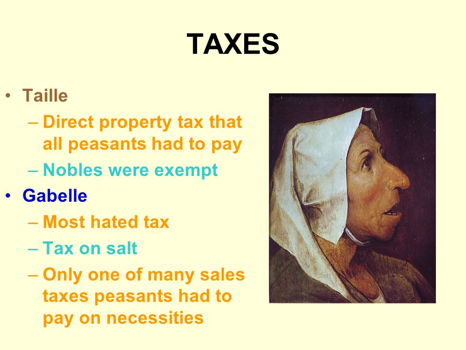 TAXES Taille –Direct property tax that all peasants had to pay –Nobles were exempt Gabelle –Most hated tax –Tax on salt –Only one of many sales taxes peasants had to pay on necessities