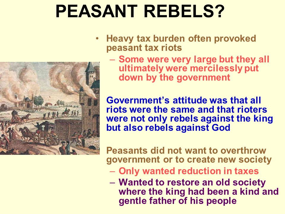 PEASANT REBELS? Heavy tax burden often provoked peasant tax riots –Some were very large but they all ultimately were mercilessly put down by the gover