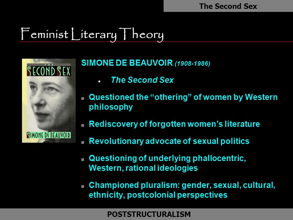 Feminist Literary Theory n Exorcise the male mind n Deconstructs logocentricism of male discourse n Sees gender as a cultural construct n Focus on unique problems of feminism: F History and themes of women literature F Female language F Psycho-dynamics of female creativity Gender As a Social Construct POSTSTRUCTURALISM