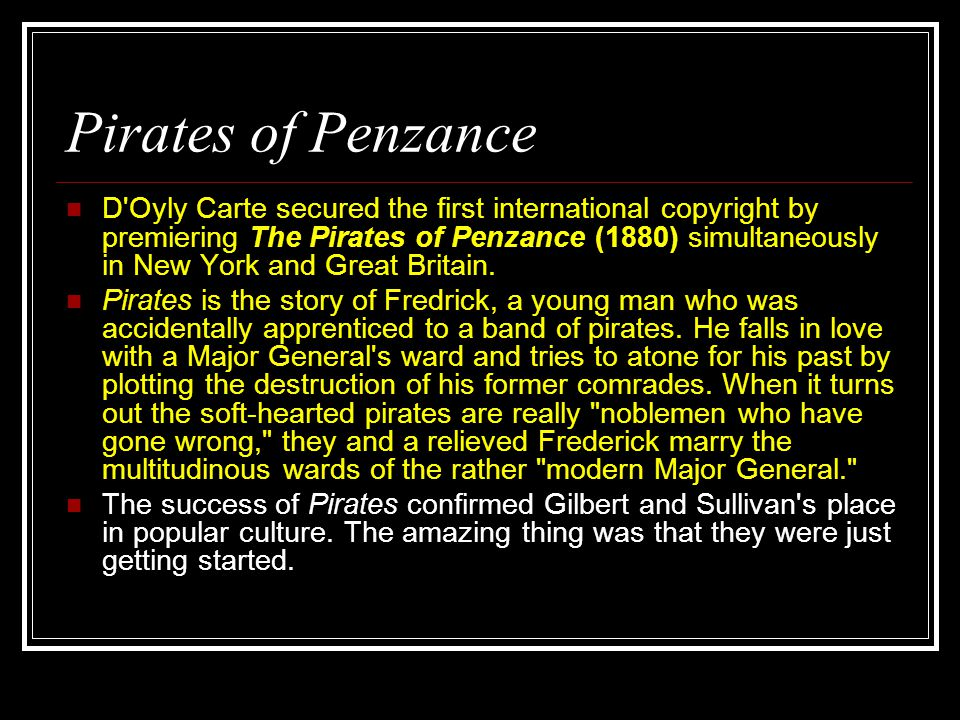 Pirates of Penzance D Oyly Carte secured the first international copyright by premiering The Pirates of Penzance (1880) simultaneously in New York and Great Britain.