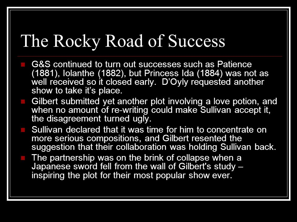 The Rocky Road of Success G&S continued to turn out successes such as Patience (1881), Iolanthe (1882), but Princess Ida (1884) was not as well received so it closed early.