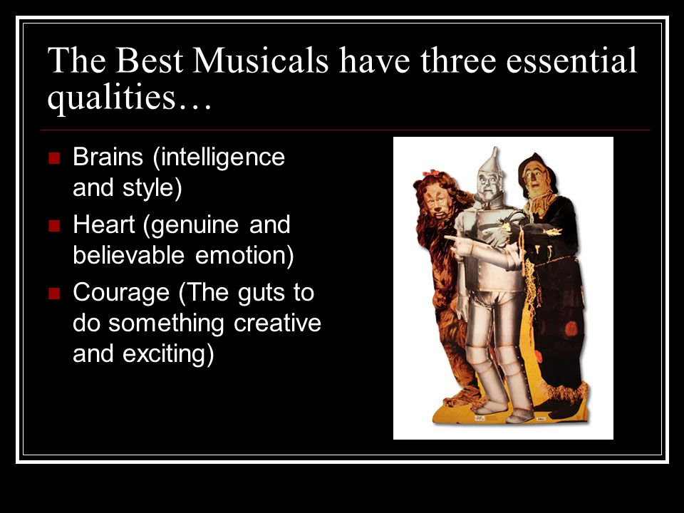 The Best Musicals have three essential qualities… Brains (intelligence and style) Heart (genuine and believable emotion) Courage (The guts to do something creative and exciting)
