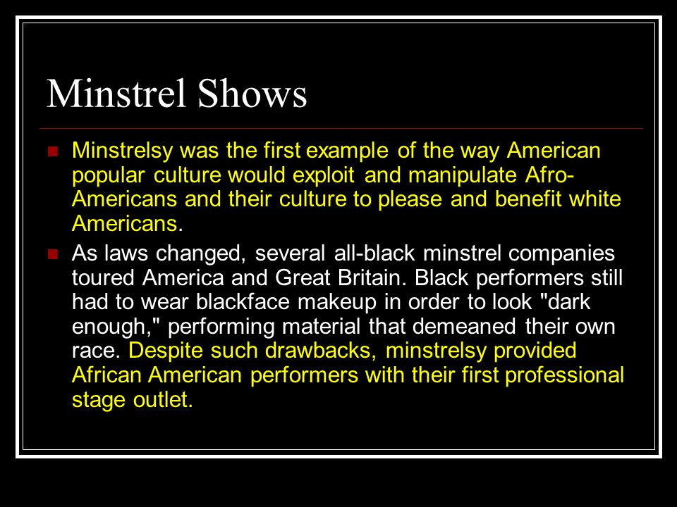Minstrel Shows Minstrelsy was the first example of the way American popular culture would exploit and manipulate Afro- Americans and their culture to please and benefit white Americans.