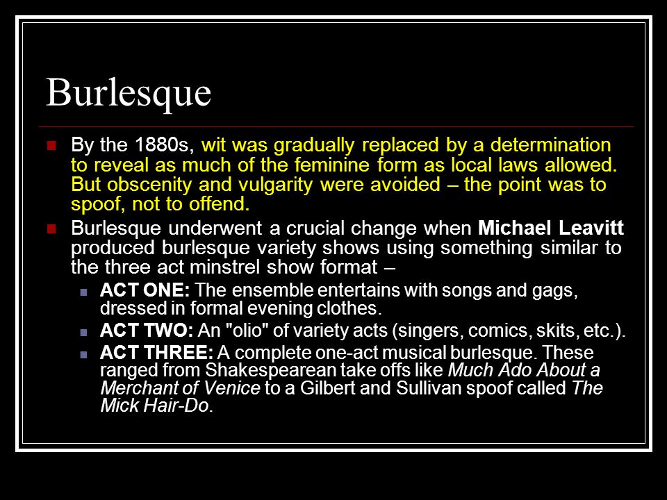 Burlesque By the 1880s, wit was gradually replaced by a determination to reveal as much of the feminine form as local laws allowed.
