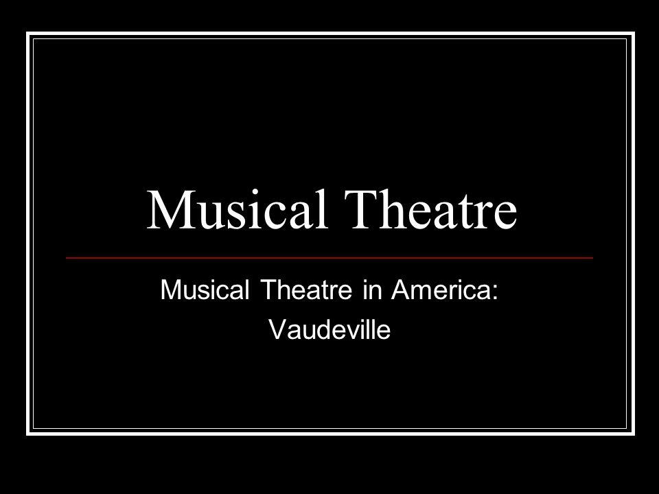 Musical Theatre Musical Theatre in America: Vaudeville