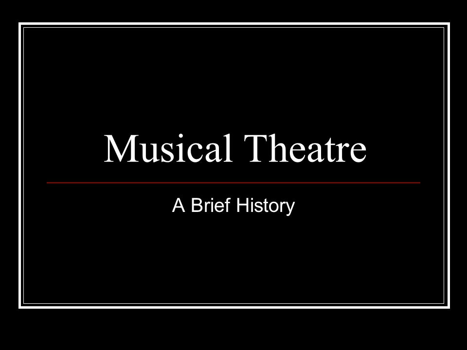 Musical Theatre A Brief History