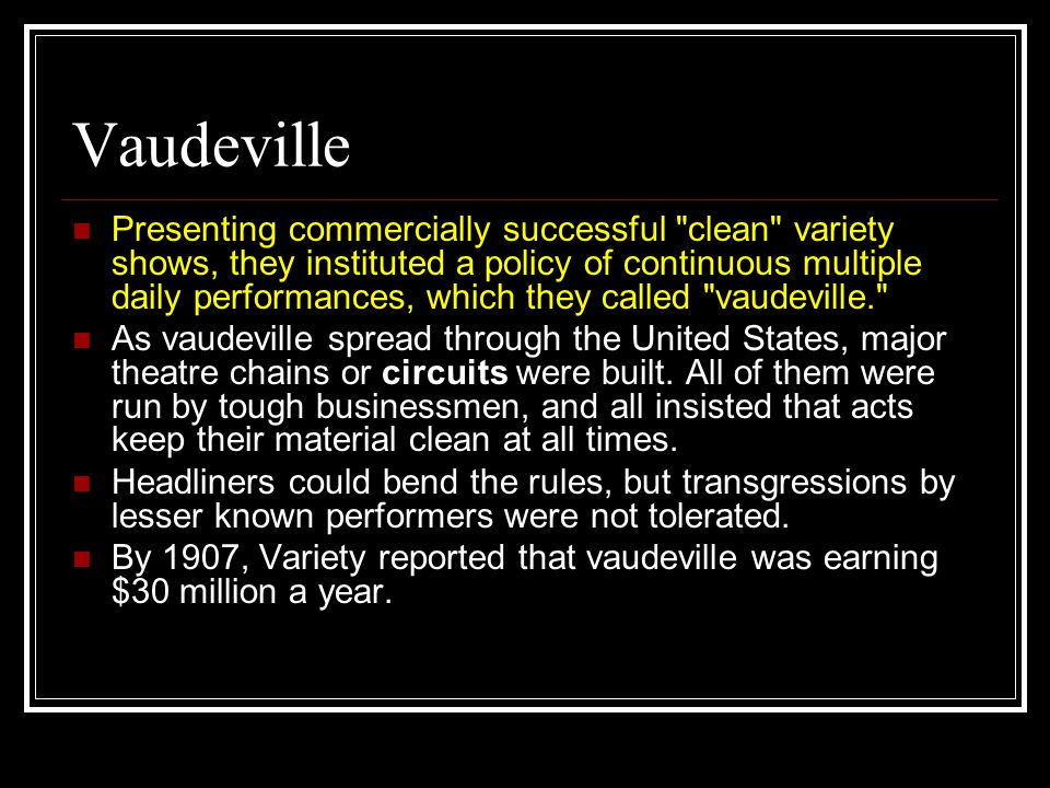Vaudeville Presenting commercially successful clean variety shows, they instituted a policy of continuous multiple daily performances, which they called vaudeville. As vaudeville spread through the United States, major theatre chains or circuits were built.