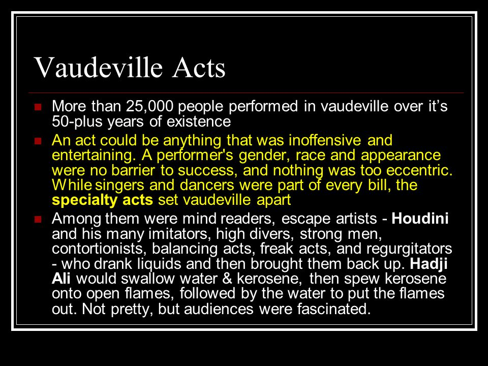 Vaudeville Acts More than 25,000 people performed in vaudeville over it's 50-plus years of existence An act could be anything that was inoffensive and entertaining.