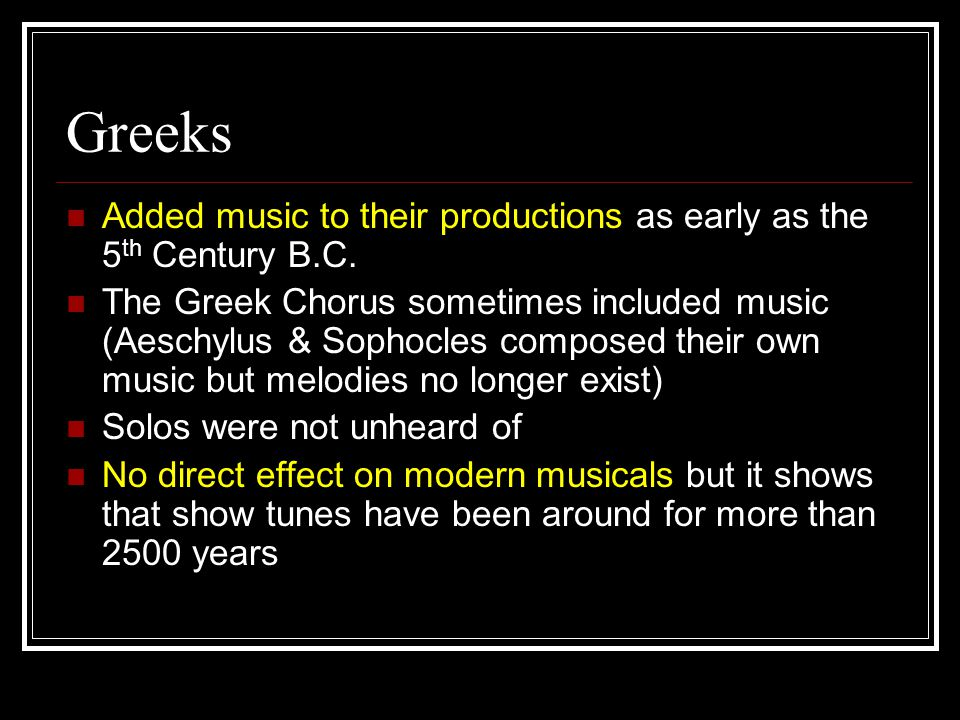 Greeks Added music to their productions as early as the 5 th Century B.C.