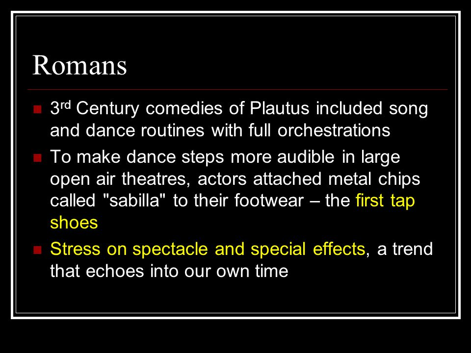 Romans 3 rd Century comedies of Plautus included song and dance routines with full orchestrations To make dance steps more audible in large open air theatres, actors attached metal chips called sabilla to their footwear – the first tap shoes Stress on spectacle and special effects, a trend that echoes into our own time