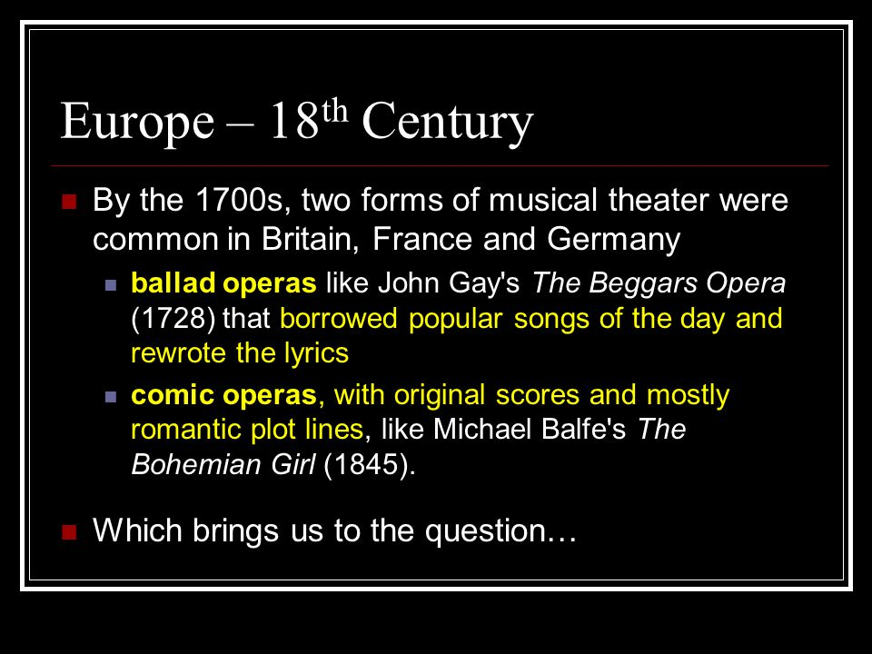 Europe – 18 th Century By the 1700s, two forms of musical theater were common in Britain, France and Germany ballad operas like John Gay s The Beggars Opera (1728) that borrowed popular songs of the day and rewrote the lyrics comic operas, with original scores and mostly romantic plot lines, like Michael Balfe s The Bohemian Girl (1845).