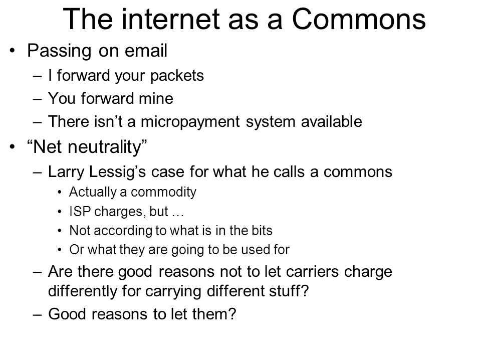 The internet as a Commons Passing on email –I forward your packets –You forward mine –There isn't a micropayment system available Net neutrality –Larry Lessig's case for what he calls a commons Actually a commodity ISP charges, but … Not according to what is in the bits Or what they are going to be used for –Are there good reasons not to let carriers charge differently for carrying different stuff.