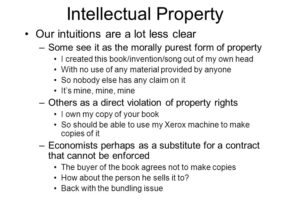 Intellectual Property Our intuitions are a lot less clear –Some see it as the morally purest form of property I created this book/invention/song out o