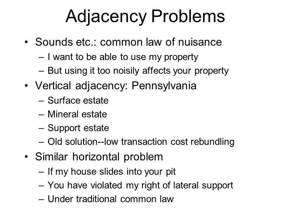 Adjacency Problems Sounds etc.: common law of nuisance –I want to be able to use my property –But using it too noisily affects your property Vertical