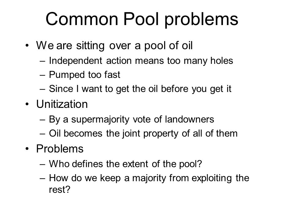 Common Pool problems We are sitting over a pool of oil –Independent action means too many holes –Pumped too fast –Since I want to get the oil before you get it Unitization –By a supermajority vote of landowners –Oil becomes the joint property of all of them Problems –Who defines the extent of the pool.
