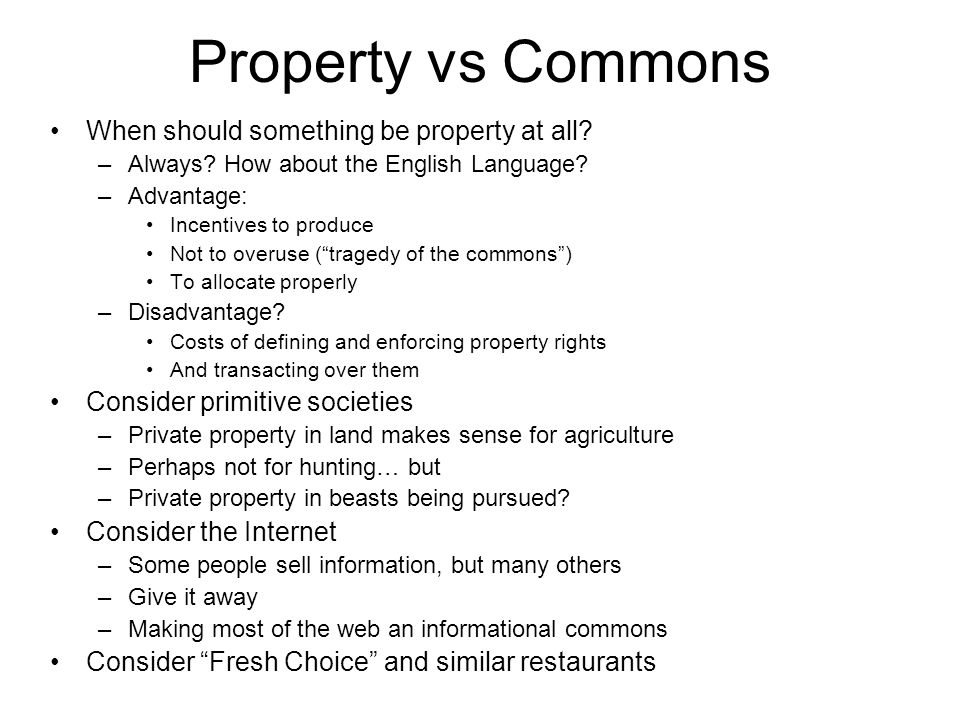 Property vs Commons When should something be property at all? –Always? How about the English Language? –Advantage: Incentives to produce Not to overus