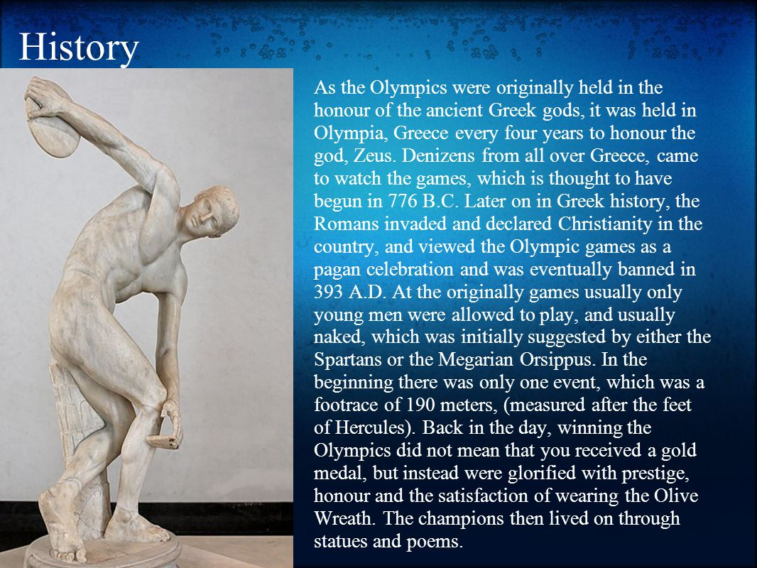 History As the Olympics were originally held in the honour of the ancient Greek gods, it was held in Olympia, Greece every four years to honour the god, Zeus.