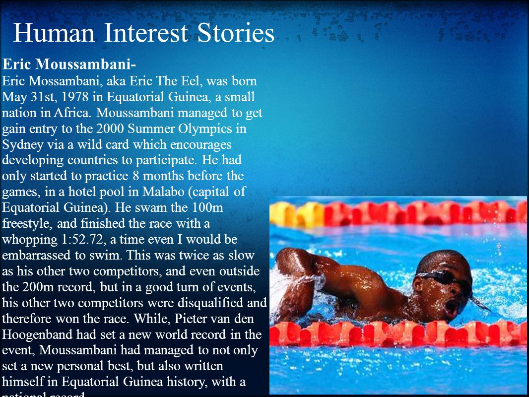 Human Interest Stories Eric Moussambani- Eric Mossambani, aka Eric The Eel, was born May 31st, 1978 in Equatorial Guinea, a small nation in Africa.