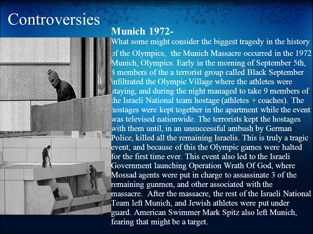 Controversies Munich 1972- What some might consider the biggest tragedy in the history of the Olympics, the Munich Massacre occurred in the 1972 Munich, Olympics.