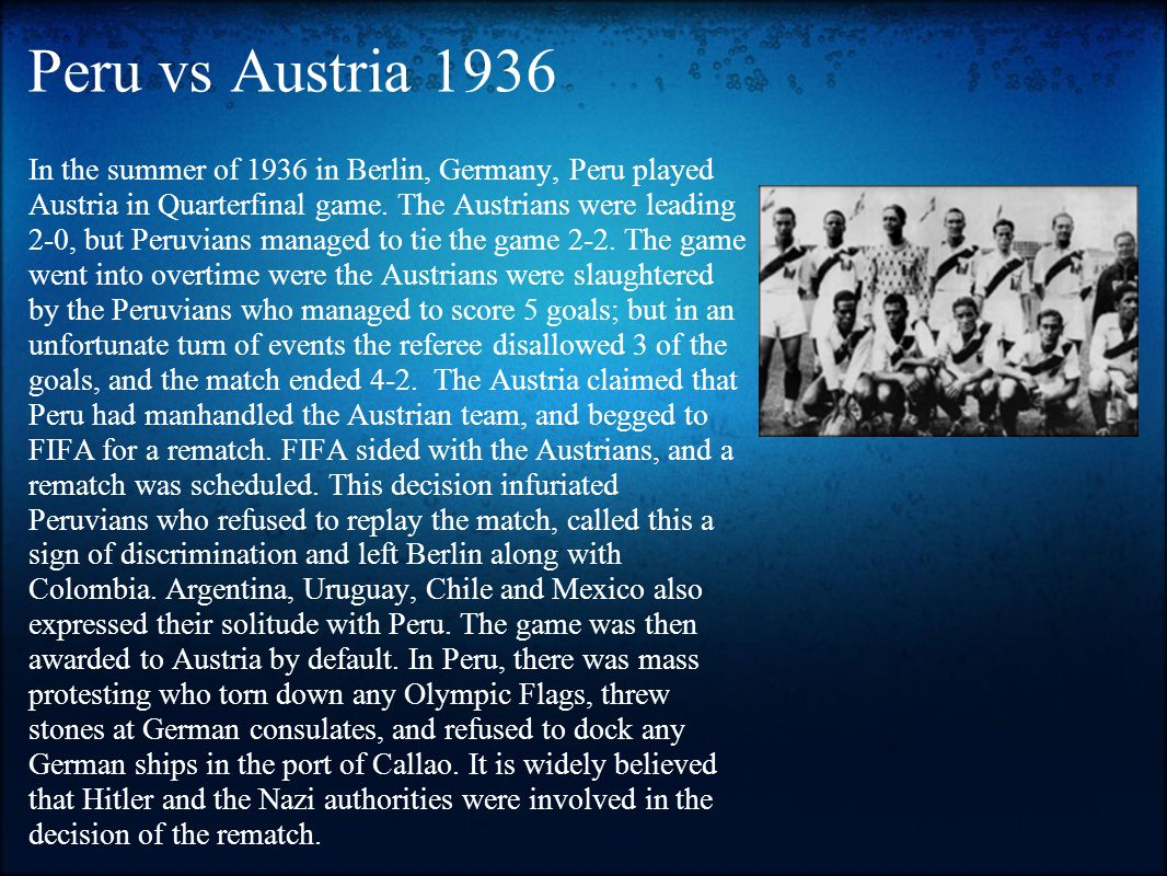 Peru vs Austria 1936 In the summer of 1936 in Berlin, Germany, Peru played Austria in Quarterfinal game.